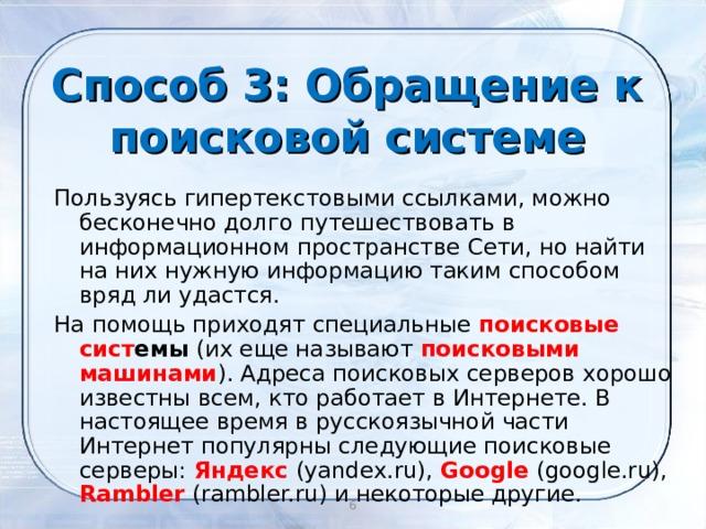Способ 3: Обращение к поисковой системе Пользуясь гипертекстовыми ссылками, можно бесконечно долго путешествовать в информационном пространстве Сети, но найти на них нужную информацию таким способом вряд ли удастся. На помощь приходят специальные поисковые сист емы (их еще называют поисковыми машинами ). Адреса поисковых серверов хорошо известны всем, кто работает в Интернете. В настоящее время в русскоязычной части Интернет популярны следующие поисковые серверы: Яндекс  (yandex.ru), Google (google.ru), Rambler (rambler.ru) и некоторые другие.