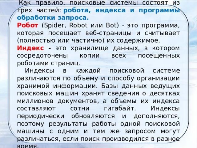 Как правило, поисковые системы состоят из трех частей: робота, индекса и программы обработки запроса. Робот  (Spider, Robot или Bot) - это программа, которая посещает веб-страницы и считывает (полностью или частично) их содержимое. Индекс - это хранилище данных, в котором сосредоточены копии всех посещенных роботами страниц.  Индексы в каждой поисковой системе различаются по объему и способу организации хранимой информации. Базы данных ведущих поисковых машин хранят сведения о десятках миллионов документов, а объемы их индекса составляют сотни гигабайт. Индексы периодически обновляются и дополняются, поэтому результаты работы одной поисковой машины с одним и тем же запросом могут различаться, если поиск производился в разное время.