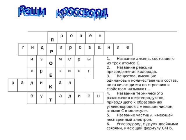 П р о п е н г и д  Р и р о в а н и е 1. Название алкена, состоящего из трех атомов С. 2. Название реакции присоединения водорода. 3. Вещества, имеющие одинаковый количественный состав, но отличающиеся по строению и свойствам называют… 4. Название термического разложения нефтепродуктов, приводящего к образованию углеводородов с меньшим числом атомов С в молекуле. 5. Название частицы, имеющей неспаренный электрон. 6. Углеводород с двумя двойными связями, имеющий формулу С4Н6.  и з к  О р м  Е е к р и ы н г р а д и  К а л б у  Т а д и е н