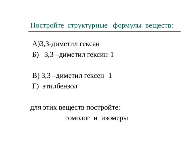 Постройте структурные формулы веществ:  А)3,3-диметил гексан  Б) 3,3 –диметил гексин-1  В) 3,3 –диметил гексен -1  Г) этилбензол для этих веществ постройте:  гомолог и изомеры
