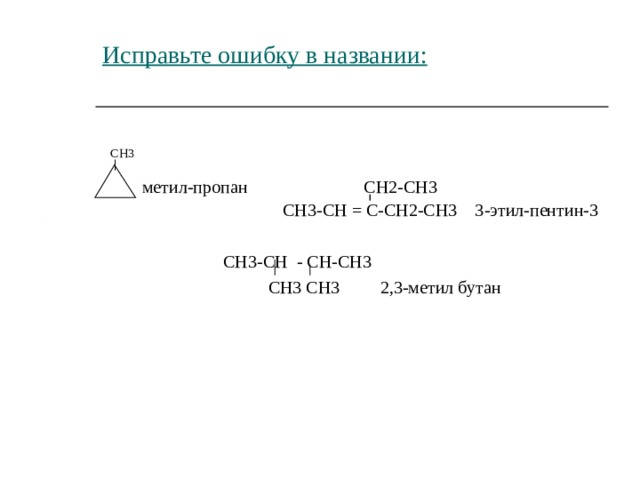 Исправьте ошибку в названии:    СН3    метил-пропан  СН2-СН3  СН3-СН = С-СН2-СН3 3-этил-пентин-3  СН3-СН - СН-СН3  СН3 СН3 2,3-метил бутан