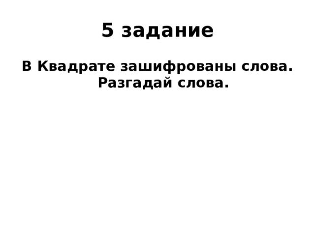 5 задание В Квадрате зашифрованы слова. Разгадай слова.