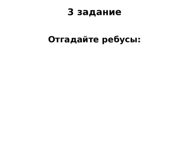 3 задание   Отгадайте ребусы: