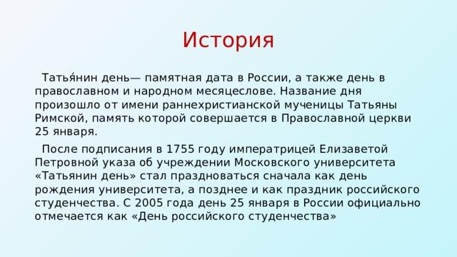 История  Татья́нин день— памятная дата в России, а также день в православном и народном месяцеслове. Название дня произошло от имени раннехристианской мученицы Татьяны Римской, память которой совершается в Православной церкви 25 января.  После подписания в 1755 году императрицей Елизаветой Петровной указа об учреждении Московского университета «Татьянин день» стал праздноваться сначала как день рождения университета, а позднее и как праздник российского студенчества. С 2005 года день 25 января в России официально отмечается как «День российского студенчества»