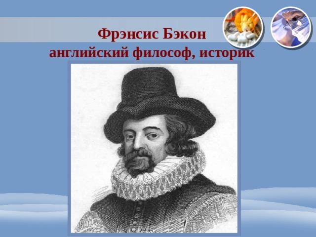 Фрэнсис Бэкон  английский философ, историк