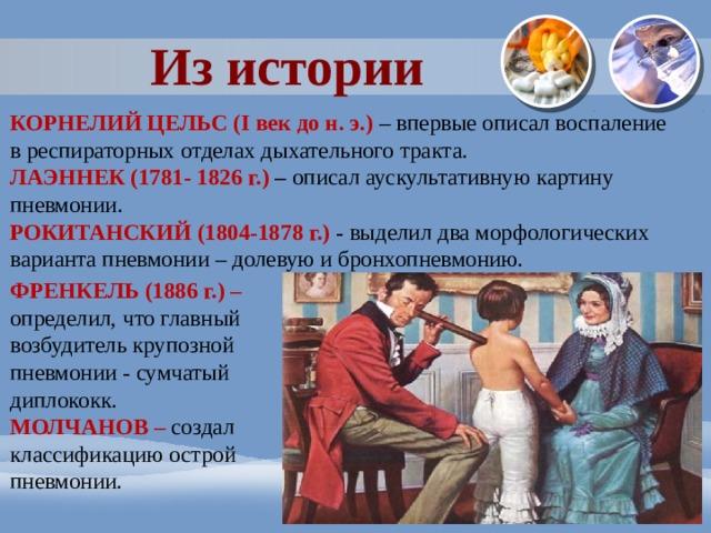Из истории КОРНЕЛИЙ ЦЕЛЬС (I век до н. э.)  – впервые описал воспаление в респираторных отделах дыхательного тракта. ЛАЭННЕК (1781- 1826 г.) – описал аускультативную картину пневмонии. РОКИТАНСКИЙ (1804-1878 г.) - выделил два морфологических варианта пневмонии – долевую и бронхопневмонию. ФРЕНКЕЛЬ (1886 г.) – определил, что главный возбудитель крупозной пневмонии - сумчатый диплококк. МОЛЧАНОВ – создал классификацию острой пневмонии.