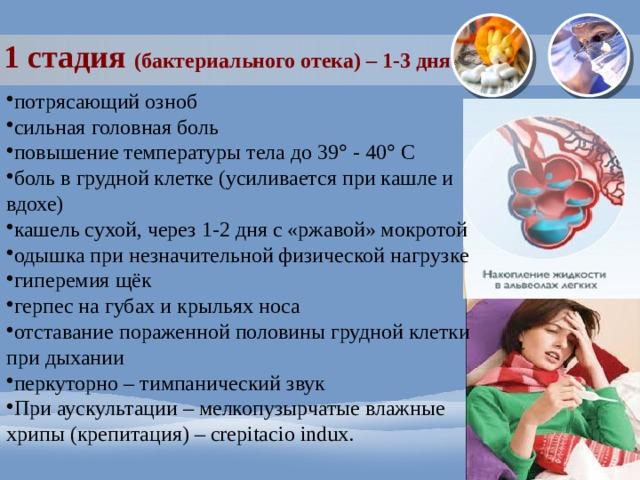1 стадия (бактериального отека) – 1-3 дня потрясающий озноб сильная головная боль повышение температуры тела до 39  - 40  С боль в грудной клетке (усиливается при кашле и вдохе) кашель сухой, через 1-2 дня с «ржавой» мокротой одышка при незначительной физической нагрузке гиперемия щёк герпес на губах и крыльях носа отставание пораженной половины грудной клетки при дыхании перкуторно – тимпанический звук При аускультации – мелкопузырчатые влажные хрипы (крепитация) – crepitacio indux.