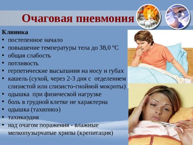 Очаговая пневмония Клиника постепенное начало повышение температуры тела до 38,0 ºС общая слабость потливость герпетические высыпания на носу и губах кашель (сухой, через 2-3 дня с отделением слизистой или слизисто-гнойной мокроты) одышка при физической нагрузке боль в грудной клетке не характерна одышка (тахипноэ) тахикардия над очагом поражения - влажные мелкопузырчатые хрипы (крепитация)