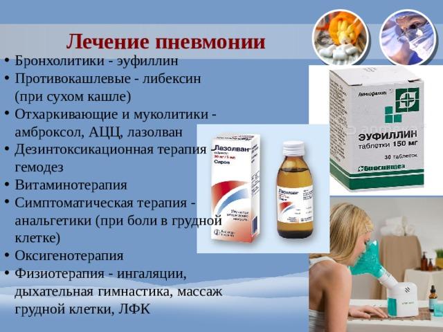Лечение пневмонии Бронхолитики - эуфиллин Противокашлевые - либексин (при сухом кашле) Отхаркивающие и муколитики - амброксол, АЦЦ, лазолван Дезинтоксикационная терапия - гемодез Витаминотерапия Симптоматическая терапия - анальгетики (при боли в грудной клетке) Оксигенотерапия Физиотерапия - ингаляции, дыхательная гимнастика, массаж грудной клетки, ЛФК