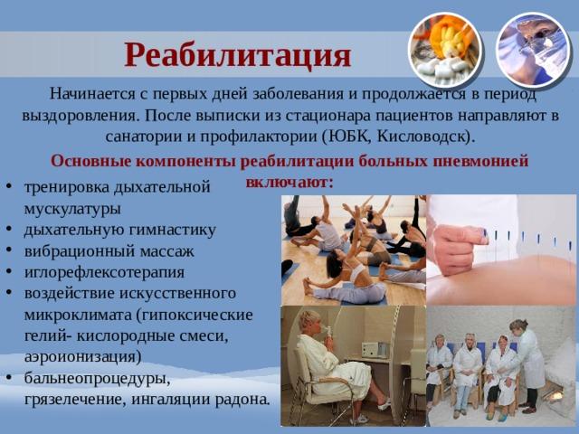 Реабилитация  Начинается с первых дней заболевания и продолжается в период выздоровления. После выписки из стационара пациентов направляют в санатории и профилактории (ЮБК, Кисловодск). Основные компоненты реабилитации больных пневмонией включают: тренировка дыхательной мускулатуры дыхательную гимнастику вибрационный массаж иглорефлексотерапия воздействие искусственного микроклимата (гипоксические гелий- кислородные смеси, аэроионизация) бальнеопроцедуры, грязелечение, ингаляции радона.
