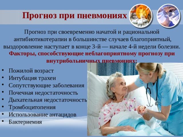 Прогноз при пневмониях Прогноз при своевременно начатой и рациональной  антибиотикотерапии в большинстве случаев благоприятный, выздоровление наступает в конце 3-й — начале 4-й недели болезни. Факторы, способствующие неблагоприятному прогнозу при внутрибольничных пневмониях: Пожилой возраст Интубация трахеи Сопутствующие заболевания Почечная недостаточность Дыхательная недостаточность Тромбоцитопения Использование антацидов Бактериемия