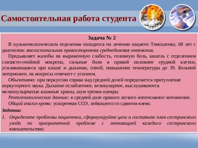 Самостоятельная работа студента Задача № 2 В пульмонологическом отделении находится на лечении пациент Тимошенко, 68 лет c диагнозом: внегоспитальная правосторонняя среднедолевая пневмония. Предъявляет жалобы на выраженную слабость, головную боль, кашель с отделением слизисто-гнойной мокроты, сильные боли в правой половине грудной клетки, усиливающиеся при кашле и дыхании, озноб, повышение температуры до 39. Больной заторможен, на вопросы отвечает с усилием. Объективно: при перкуссии справа над средней долей определяется притупление перкуторного звука. Дыхание ослабленное, везикулярное, выслушиваются мелкопузырчатые влажные хрипы, шум трения плевры Рентгенологические данные: в средней доле правого легкого интенсивное затемнение. Общий анализ крови: ускоренная СОЭ, лейкоцитоз со сдвигом влево. Задания: Определите проблемы пациентки, сформулируйте цели и составьте план сестринского ухода по приоритетной проблеме с мотивацией каждого сестринского вмешательства.