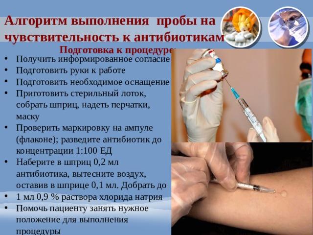 Алгоритм выполнения пробы на чувствительность к антибиотикам Подготовка к процедуре: Получить информированное согласие Подготовить руки к работе Подготовить необходимое оснащение Приготовить стерильный лоток, собрать шприц, надеть перчатки, маску Проверить маркировку на ампуле (флаконе); разведите антибиотик до концентрации 1:100 ЕД Наберите в шприц 0,2 мл антибиотика, вытесните воздух, оставив в шприце 0,1 мл. Добрать до 1 мл 0,9 % раствора хлорида натрия Помочь пациенту занять нужное положение для выполнения процедуры