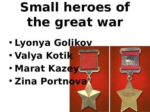 Small heroes of the great war Lyonya Golikov Valya Kotik Marat Kazey Zina Portnova