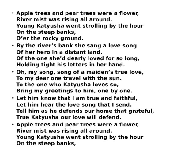 Apple trees and pear trees were a flower,  River mist was rising all around.  Young Katyusha went strolling by the hour  On the steep banks,  O'er the rocky ground. By the river's bank she sang a love song  Of her hero in a distant land.  Of the one she'd dearly loved for so long,  Holding tight his letters in her hand. Oh, my song, song of a maiden's true love,  To my dear one travel with the sun.  To the one who Katyusha loves so,  Bring my greetings to him, one by one. Let him know that I am true and faithful,  Let him hear the love song that I send.  Tell him as he defends our home that grateful,  True Katyusha our love will defend. Apple trees and pear trees were a flower,  River mist was rising all around.  Young Katyusha went strolling by the hour  On the steep banks,  O'er the rocky ground.