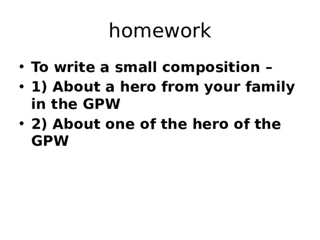 homework To write a small composition – 1) About a hero from your family in the GPW 2) About one of the hero of the GPW