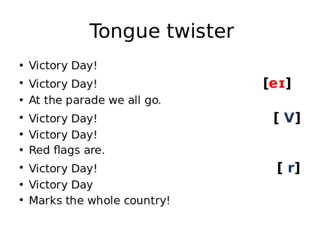 Tongue twister Victory Day! Victory Day! [ eɪ ] At the parade we all go. Victory Day! [ V ] Victory Day! Red flags are. Victory Day! [ r ] Victory Day Marks the whole country!