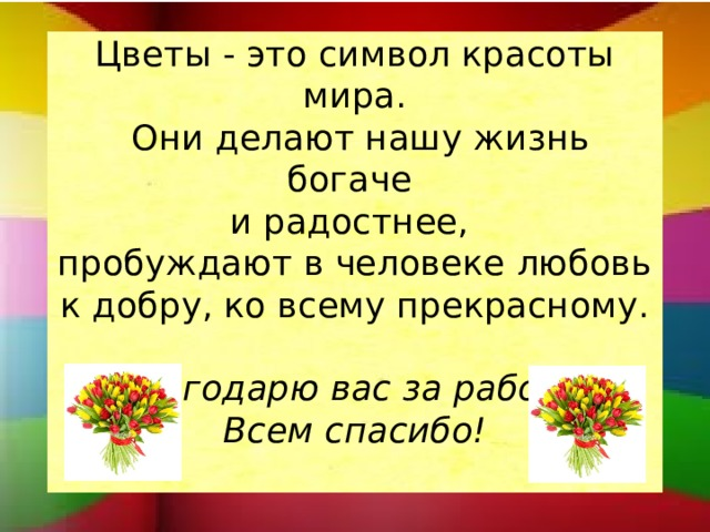 Цветы - это символ красоты мира.  Они делают нашу жизнь богаче  и радостнее,  пробуждают в человеке любовь к добру, ко всему прекрасному.   Благодарю вас за работу!  Всем спасибо!