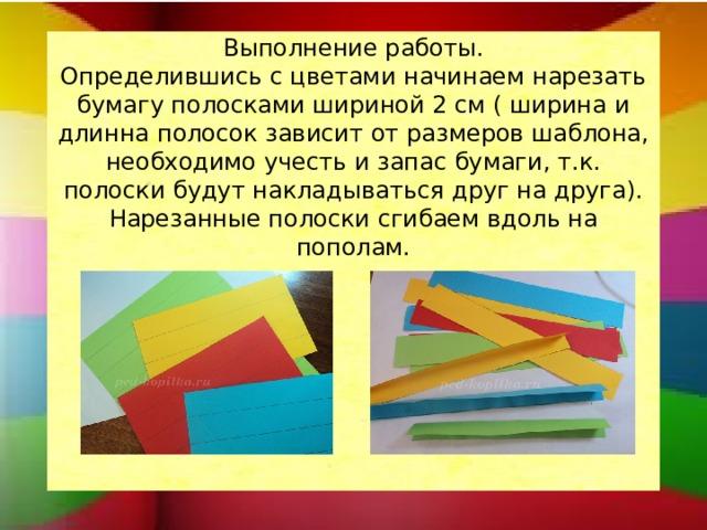 Выполнение работы.  Определившись с цветами начинаем нарезать бумагу полосками шириной 2 см ( ширина и длинна полосок зависит от размеров шаблона, необходимо учесть и запас бумаги, т.к. полоски будут накладываться друг на друга). Нарезанные полоски сгибаем вдоль на пополам.