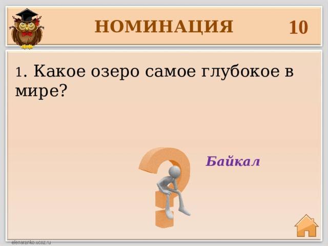 10 НОМИНАЦИЯ 1 . Какое озеро самое глубокое в мире? Байкал