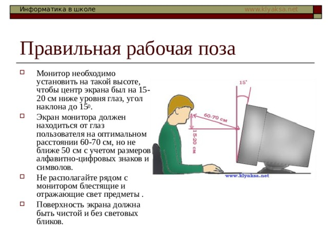 Монитор необходимо установить на такой высоте, чтобы центр экрана был на 15-20 см ниже уровня глаз, угол наклона до 15 0 . Экран монитора должен находиться от глаз пользователя на оптимальном расстоянии 60-70 см, но не ближе 50 см с учетом размеров алфавитно-цифровых знаков и символов. Не располагайте рядом с монитором блестящие и отражающие свет предметы . Поверхность экрана должна быть чистой и без световых бликов.