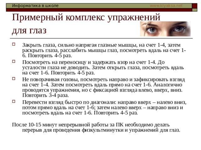 Примерный комплекс упражнений  для глаз  Закрыть глаза, сильно напрягая глазные мышцы, на счет 1-4, затем раскрыть глаза, расслабить мышцы глаз, посмотреть вдаль на счет 1-6. Повторить 4-5 раз. Посмотреть на переносицу и задержать взор на счет 1-4. До усталости глаза не доводить. Затем открыть глаза, посмотреть вдаль на счет 1-6. Повторить 4-5 раз. Не поворачивая головы, посмотреть направо и зафиксировать взгляд на счет 1-4. Затем посмотреть вдаль прямо на счет 1-6. Аналогично проводятся упражнения, но с фиксацией взгляда влево, вверх, вниз. Повторить 3-4 раза. Перевести взгляд быстро по диагонали: направо вверх – налево вниз, потом прямо вдаль на счет 1-6; затем налево вверх – направо вниз и посмотреть вдаль на счет 1-6. Повторить 4-5 раз.   После 10-15 минут непрерывной работы за ПК необходимо делать перерыв для проведения физкультминутки и упражнений для глаз.