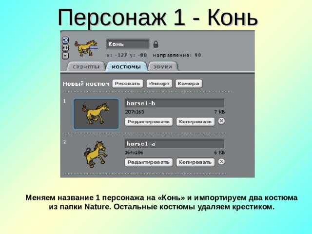 Персонаж 1 - Конь Меняем название 1 персонажа на «Конь» и импортируем два костюма из папки Nature. Остальные костюмы удаляем крестиком.