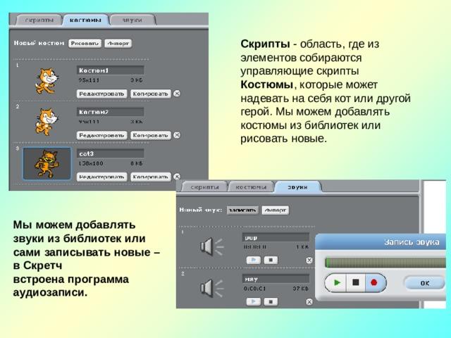 Скрипты - область, где из элементов собираются управляющие скрипты Костюмы , которые может надевать на себя кот или другой герой. Мы можем добавлять костюмы из библиотек или рисовать новые. Мы можем добавлять звуки из библиотек или сами записывать новые – в Скретч встроена программа аудиозаписи.