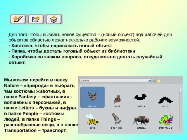 Для того чтобы вызвать новое существо – (новый объект) под рабочей для объектов областью лежат несколько рабочих возможностей: - Кисточка, чтобы нарисовать новый объект - Папка, чтобы достать готовый объект из библиотеки - Коробочка со знаком вопроса, откуда можно достать случайный объект. Мы можем перейти в папку Nature – «природа» и выбрать там костюмы животных, в папке Fantasy – «фантазии» - волшебных персонажей, в папке Letters – буквы и цифры, в папке People – костюмы людей, в папке Things – разнообразные вещи, а в папке Transportation – транспорт.