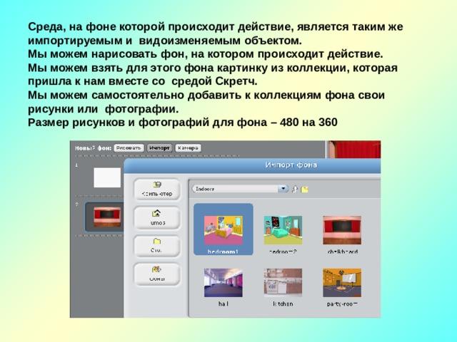 Среда, на фоне которой происходит действие, является таким же импортируемым и видоизменяемым объектом. Мы можем нарисовать фон, на котором происходит действие. Мы можем взять для этого фона картинку из коллекции, которая пришла к нам вместе со средой Скретч. Мы можем самостоятельно добавить к коллекциям фона свои рисунки или фотографии. Размер рисунков и фотографий для фона – 480 на 360