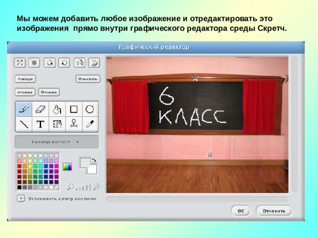 Мы можем добавить любое изображение и отредактировать это изображения прямо внутри графического редактора среды Скретч.