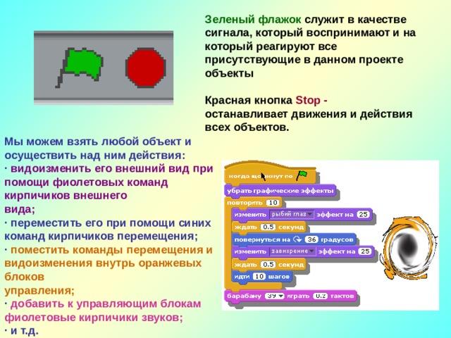 Зеленый флажок служит в качестве сигнала, который воспринимают и на который реагируют все присутствующие в данном проекте объекты  Красная кнопка Stop - останавливает движения и действия всех объектов. Мы можем взять любой объект и осуществить над ним действия: · видоизменить его внешний вид при помощи фиолетовых команд кирпичиков внешнего вида; · переместить его при помощи синих команд кирпичиков перемещения; · поместить команды перемещения и видоизменения внутрь оранжевых блоков управления; · добавить к управляющим блокам фиолетовые кирпичики звуков; · и т.д.