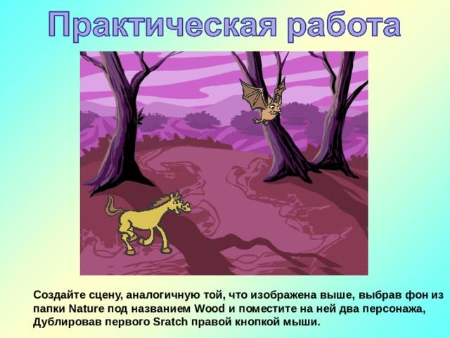 Создайте сцену, аналогичную той, что изображена выше, выбрав фон из папки Nature под названием Wood и поместите на ней два персонажа, Дублировав первого Sratch правой кнопкой мыши.