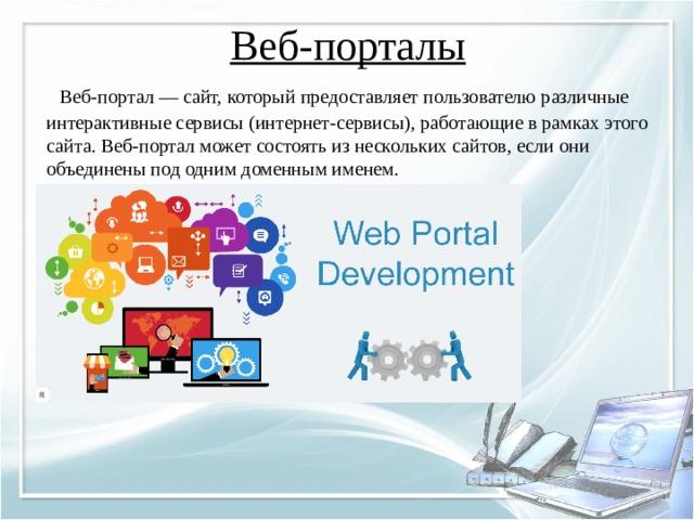 Веб-порталы    Веб-портал — сайт, который предоставляет пользователю различные интерактивные сервисы (интернет-сервисы), работающие в рамках этого сайта. Веб-портал может состоять из нескольких сайтов, если они объединены под одним доменным именем.