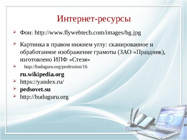 Интернет-ресурсы Фон: http://www.flywebtech.com/images/bg.jpg Картинка в правом нижнем углу: сканированное и обработанное изображение грамоты (ЗАО «Праздник), изготовлено ИПФ «Стезя»  ru.wikipedia.org https://yandex.ru/ pedsovet.su http://buduguru.org  http://buduguru.org/profession/16