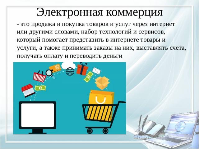 Электронная коммерция   - это продажа и покупка товаров и услуг через интернет или другими словами, набор технологий и сервисов, который помогает представить в интернете товары и услуги, а также принимать заказы на них, выставлять счета, получать оплату и переводить деньги