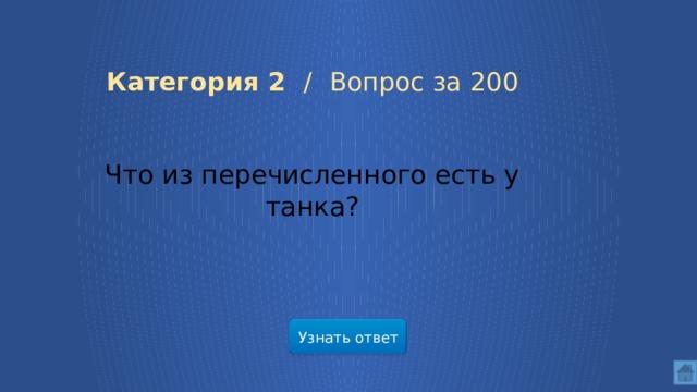 Категория 2 /  Вопрос за 200 Что из перечисленного есть у танка? Узнать ответ