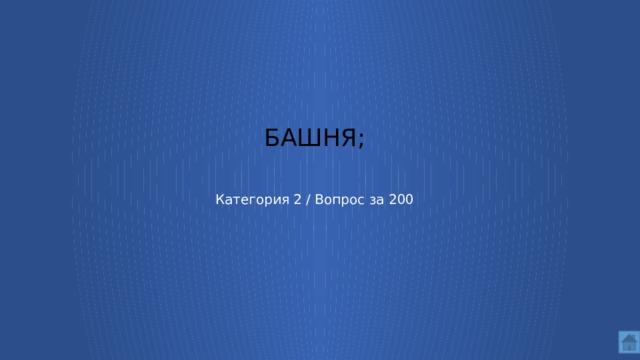 башня;    Категория 2 / Вопрос за 200