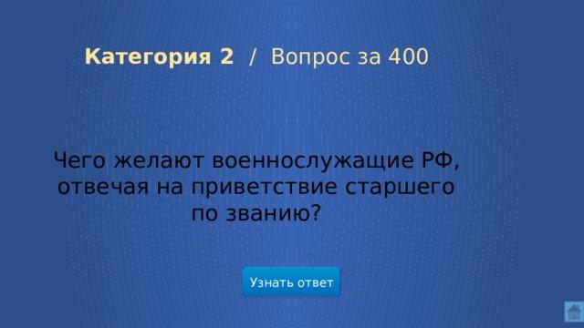 Категория 2 /  Вопрос за 400 Чего желают военнослужащие РФ, отвечая на приветствие старшего по званию? Узнать ответ