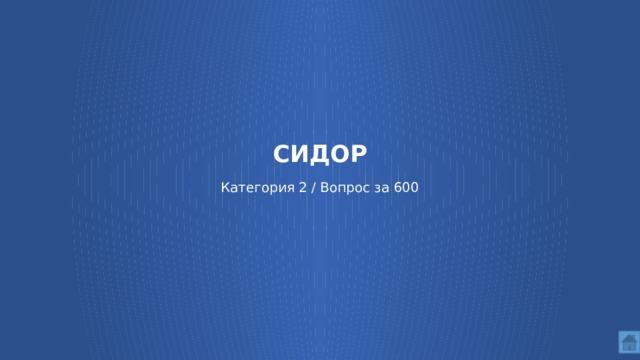СИДОР   Категория 2 / Вопрос за 600