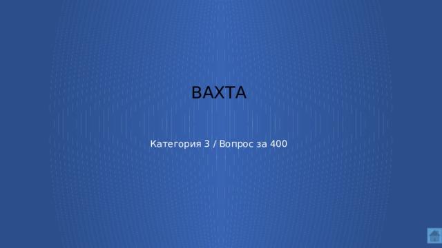 Вахта     Категория 3 / Вопрос за 400