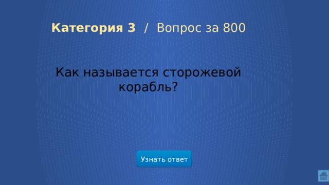 Категория 3 /  Вопрос за 800 Как называется сторожевой корабль? Узнать ответ