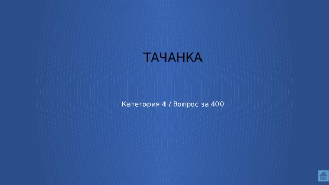 Тачанка     Категория 4 / Вопрос за 400