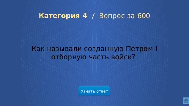 Категория 4 /  Вопрос за 600 Как называли созданную Петром I отборную часть войск? Узнать ответ