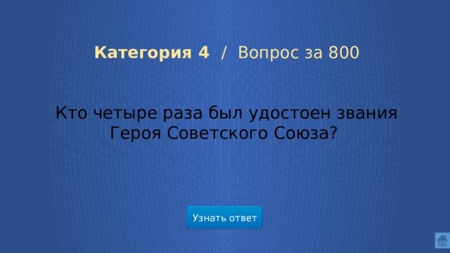 Категория 4 /  Вопрос за 800 Кто четыре раза был удостоен звания Героя Советского Союза? Узнать ответ