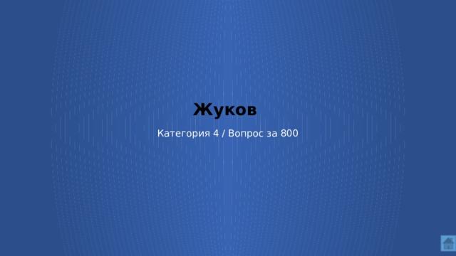 Жуков    Категория 4 / Вопрос за 800