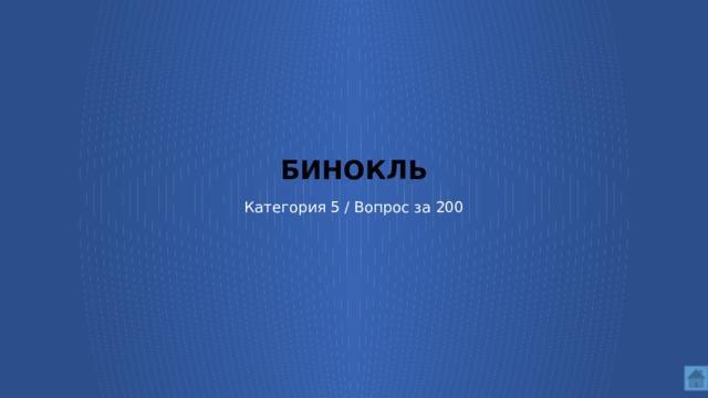 БИНОКЛЬ   Категория 5 / Вопрос за 200