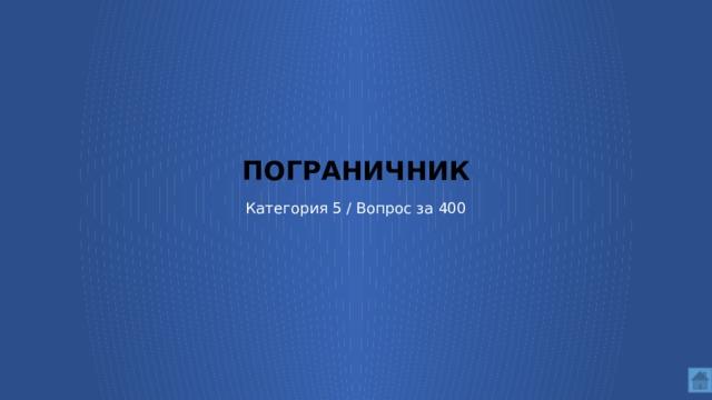 ПОГРАНИЧНИК   Категория 5 / Вопрос за 400
