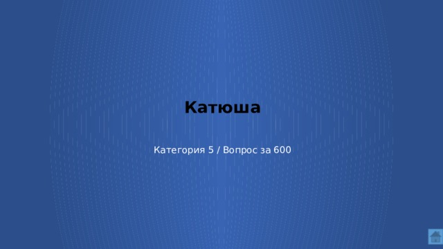 Катюша    Категория 5 / Вопрос за 600