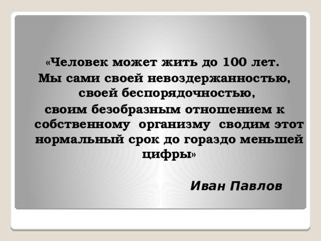 «Человек может жить до 100 лет. Мы сами своей невоздержанностью, своей беспорядочностью, своим безобразным отношением к собственному организму сводим этот нормальный срок до гораздо меньшей цифры»   Иван Павлов